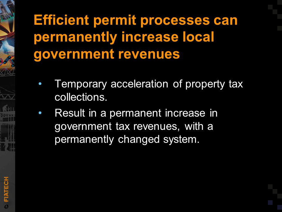 Efficient permit processes can permanently increase local government revenues Temporary acceleration of property tax collections.