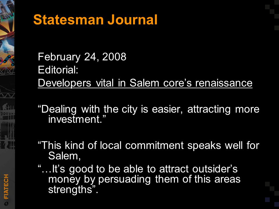 Statesman Journal February 24, 2008 Editorial: Developers vital in Salem core's renaissance Dealing with the city is easier, attracting more investment. This kind of local commitment speaks well for Salem, …It's good to be able to attract outsider's money by persuading them of this areas strengths .