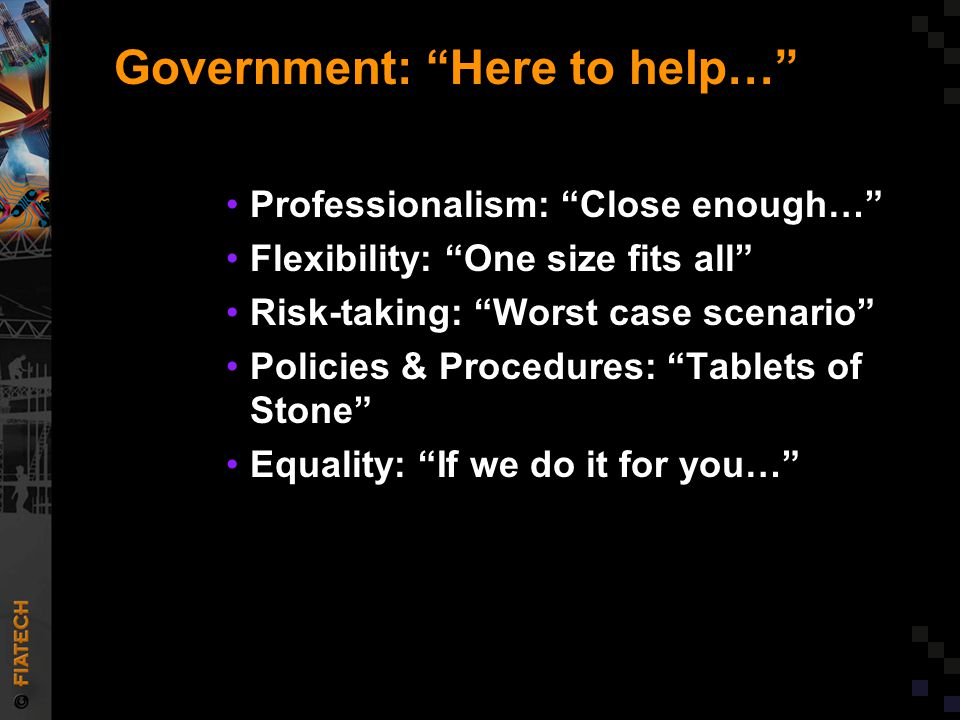 Government: Here to help… Professionalism: Close enough… Flexibility: One size fits all Risk-taking: Worst case scenario Policies & Procedures: Tablets of Stone Equality: If we do it for you…