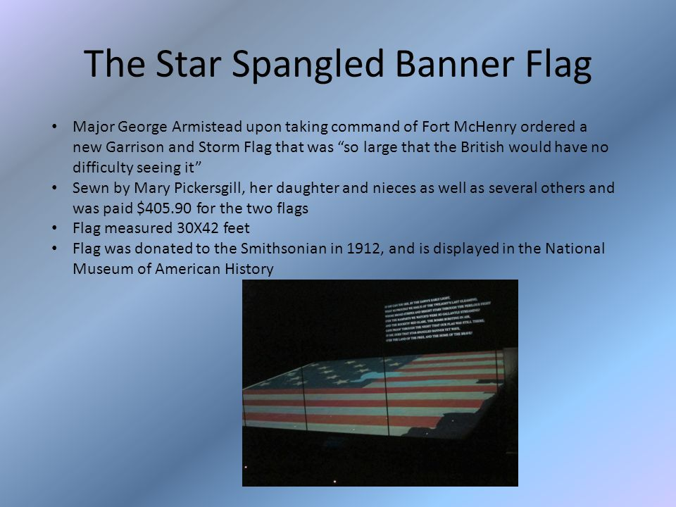 The Star Spangled Banner Flag Major George Armistead upon taking command of Fort McHenry ordered a new Garrison and Storm Flag that was so large that the British would have no difficulty seeing it Sewn by Mary Pickersgill, her daughter and nieces as well as several others and was paid $405.90 for the two flags Flag measured 30X42 feet Flag was donated to the Smithsonian in 1912, and is displayed in the National Museum of American History