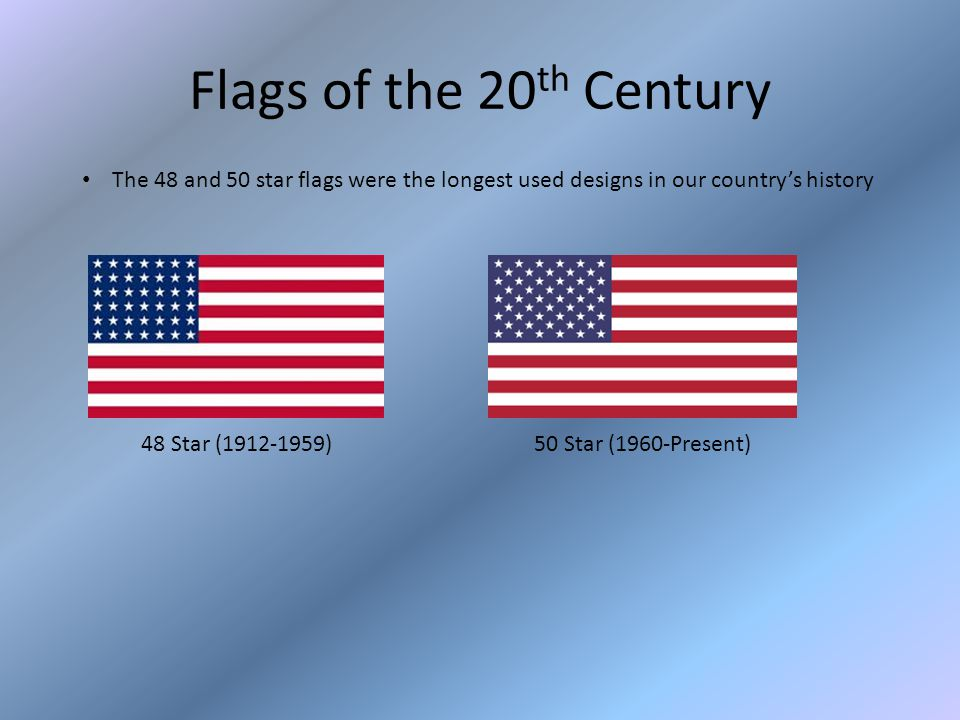 Flags of the 20 th Century The 48 and 50 star flags were the longest used designs in our country's history 48 Star (1912-1959)50 Star (1960-Present)
