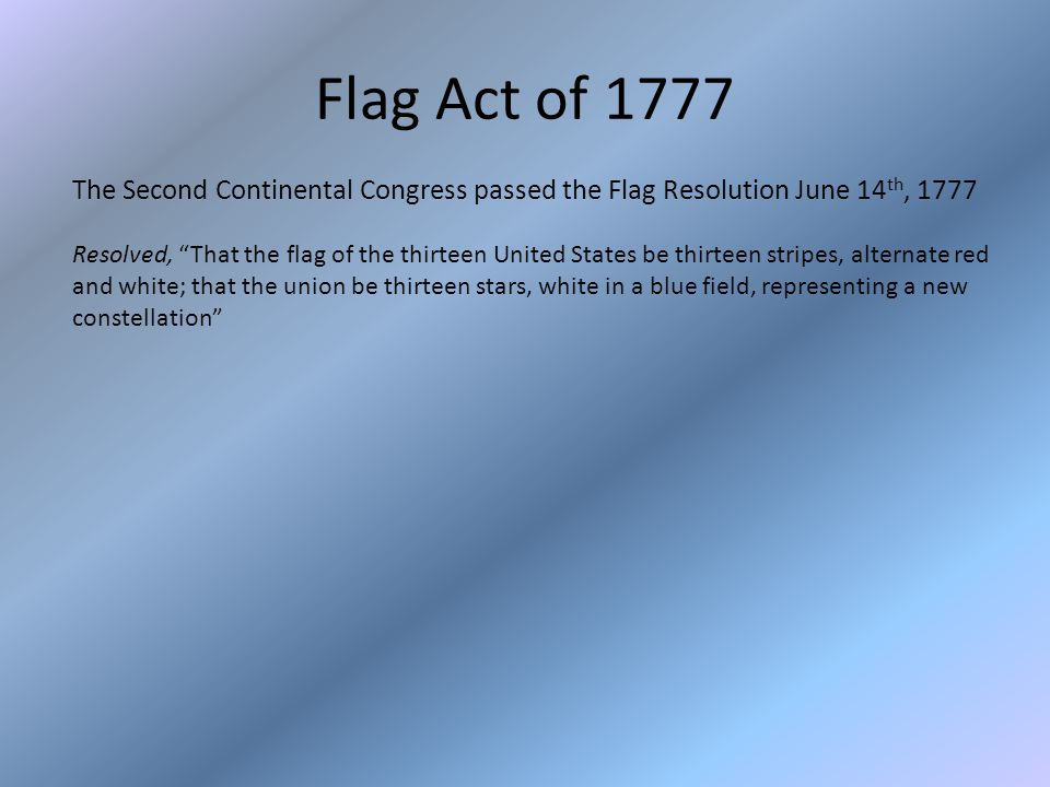 Flag Act of 1777 The Second Continental Congress passed the Flag Resolution June 14 th, 1777 Resolved, That the flag of the thirteen United States be thirteen stripes, alternate red and white; that the union be thirteen stars, white in a blue field, representing a new constellation