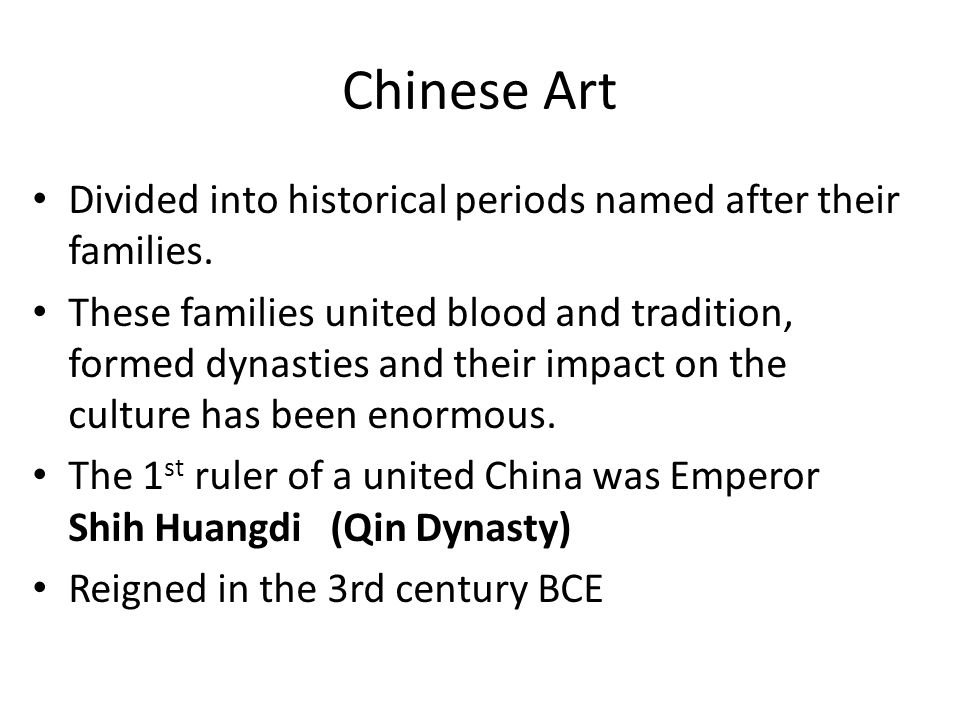 Chinese Art Divided into historical periods named after their families. These families united blood and tradition, formed dynasties and their impact o
