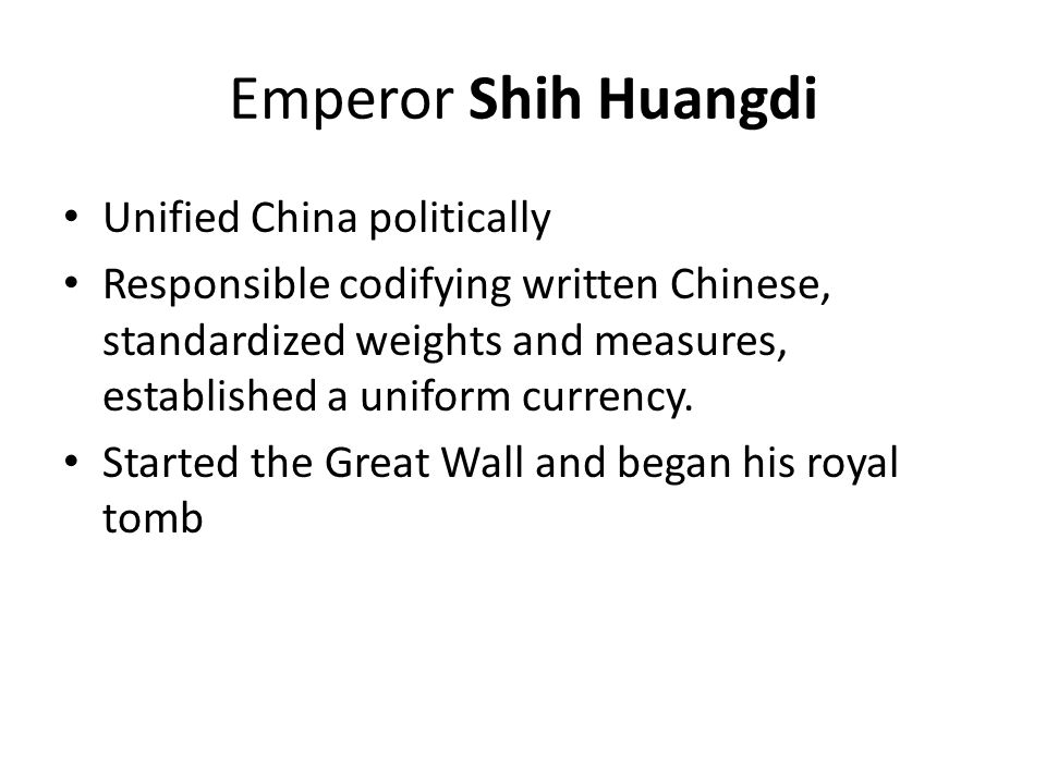 Emperor Shih Huangdi Unified China politically Responsible codifying written Chinese, standardized weights and measures, established a uniform currenc