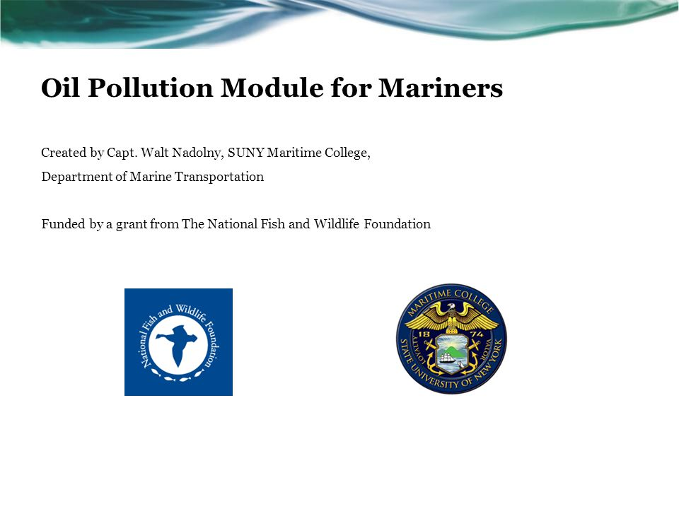 Oil Pollution Module for Mariners Created by Capt. Walt Nadolny, SUNY Maritime College, Department of Marine Transportation Funded by a grant from The