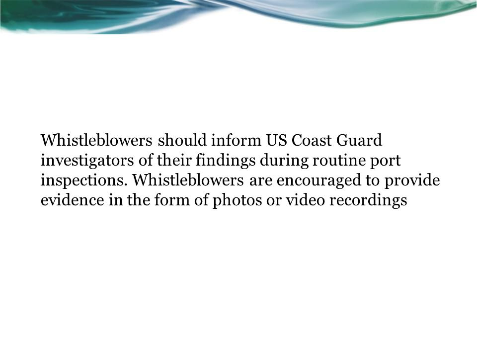 Whistleblowers should inform US Coast Guard investigators of their findings during routine port inspections. Whistleblowers are encouraged to provide