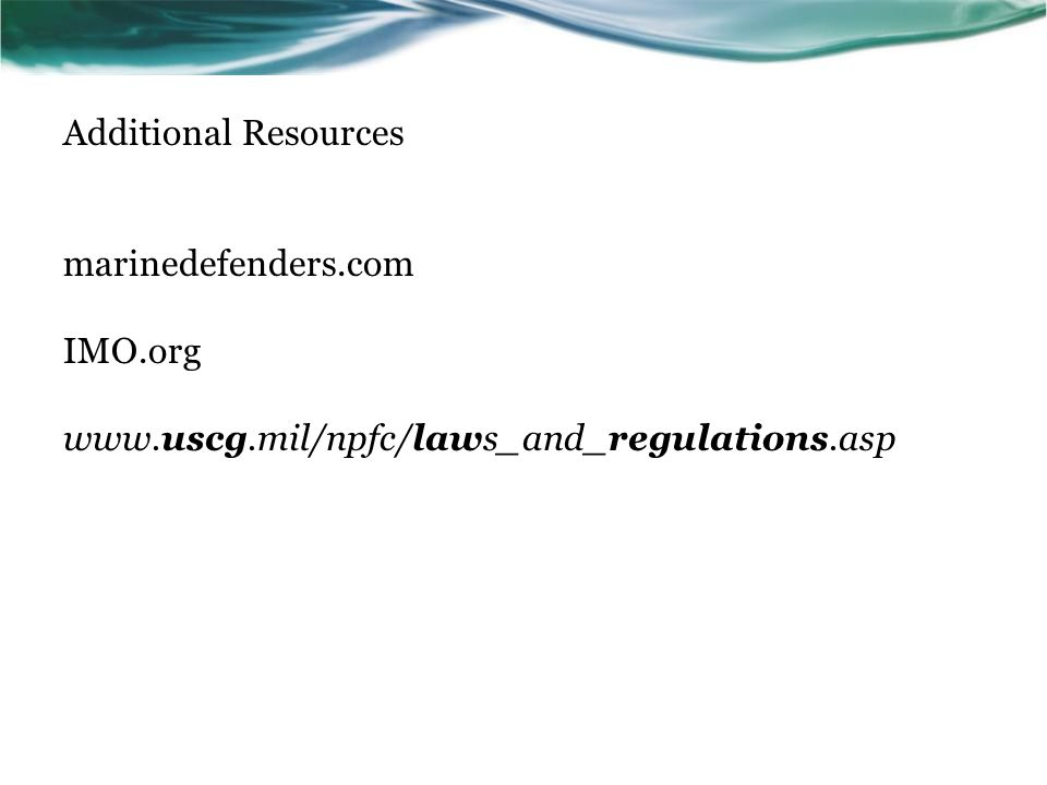 Additional Resources marinedefenders.com IMO.org www.uscg.mil/npfc/laws_and_regulations.asp