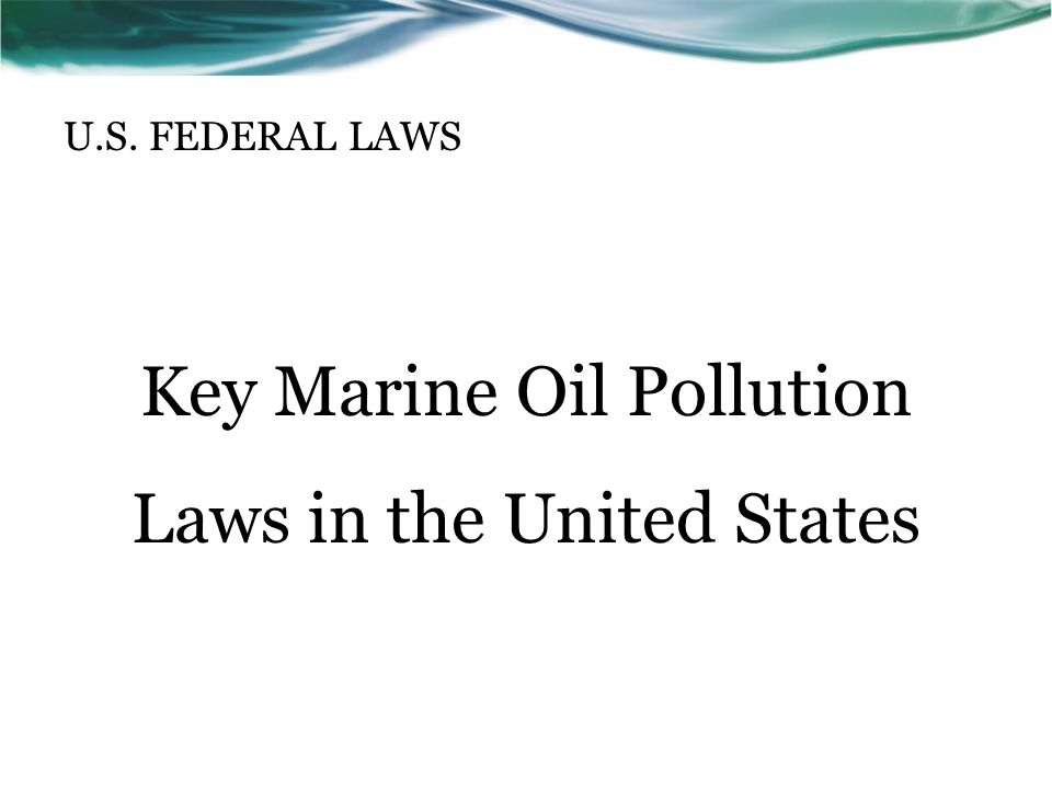 U.S. FEDERAL LAWS Key Marine Oil Pollution Laws in the United States
