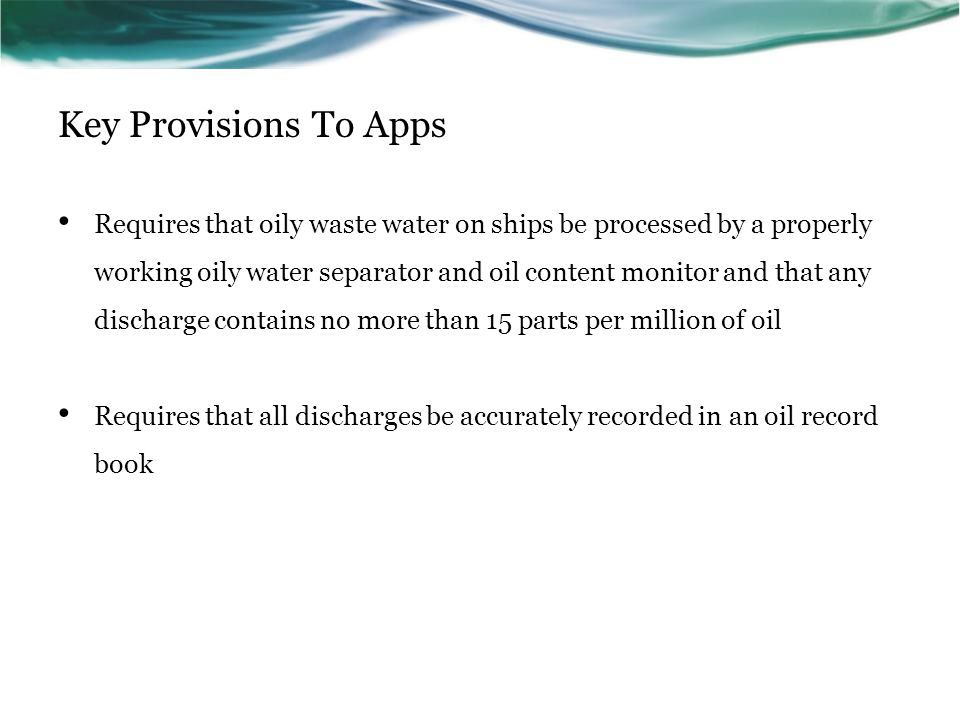 Key Provisions To Apps Requires that oily waste water on ships be processed by a properly working oily water separator and oil content monitor and tha