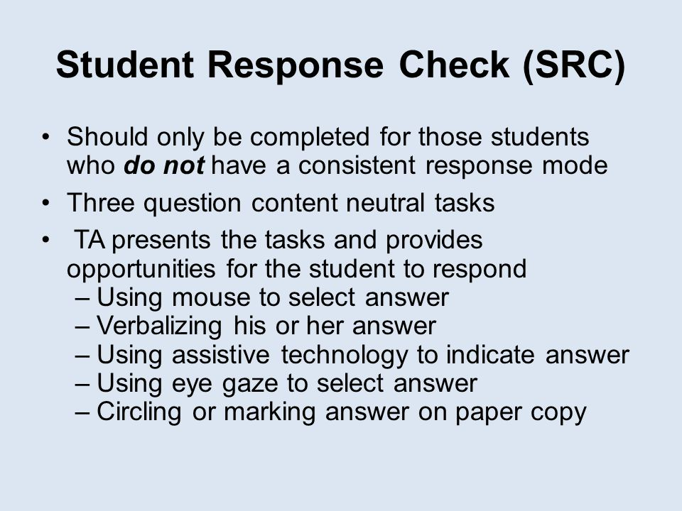 Student Response Check (SRC) Should only be completed for those students who do not have a consistent response mode Three question content neutral tas