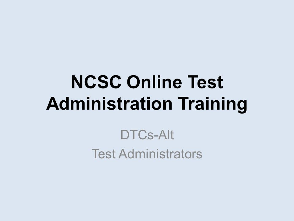 NCSC Online Test Administration Training DTCs-Alt Test Administrators