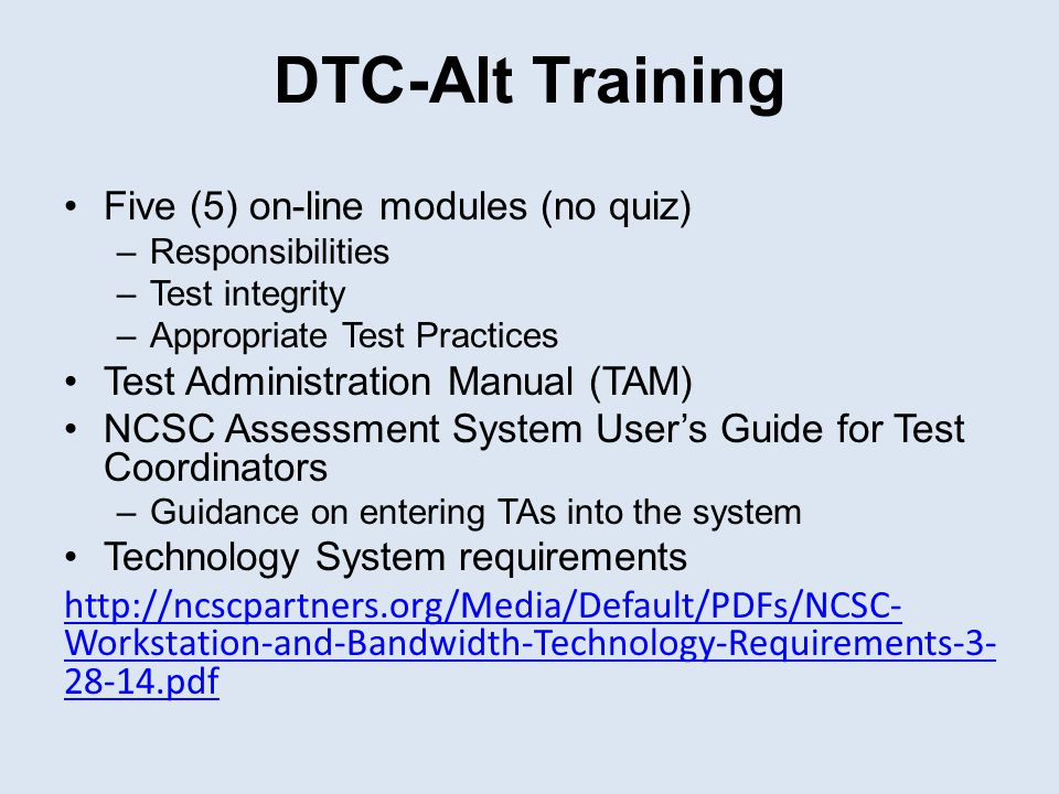 DTC-Alt Training Five (5) on-line modules (no quiz) –Responsibilities –Test integrity –Appropriate Test Practices Test Administration Manual (TAM) NCS