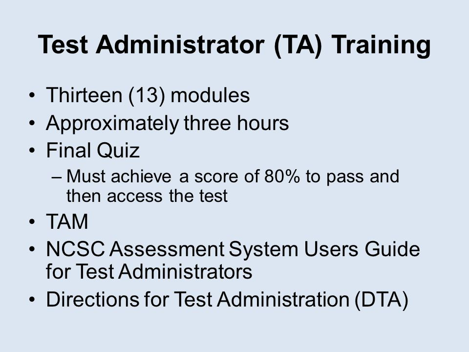 Test Administrator (TA) Training Thirteen (13) modules Approximately three hours Final Quiz –Must achieve a score of 80% to pass and then access the t