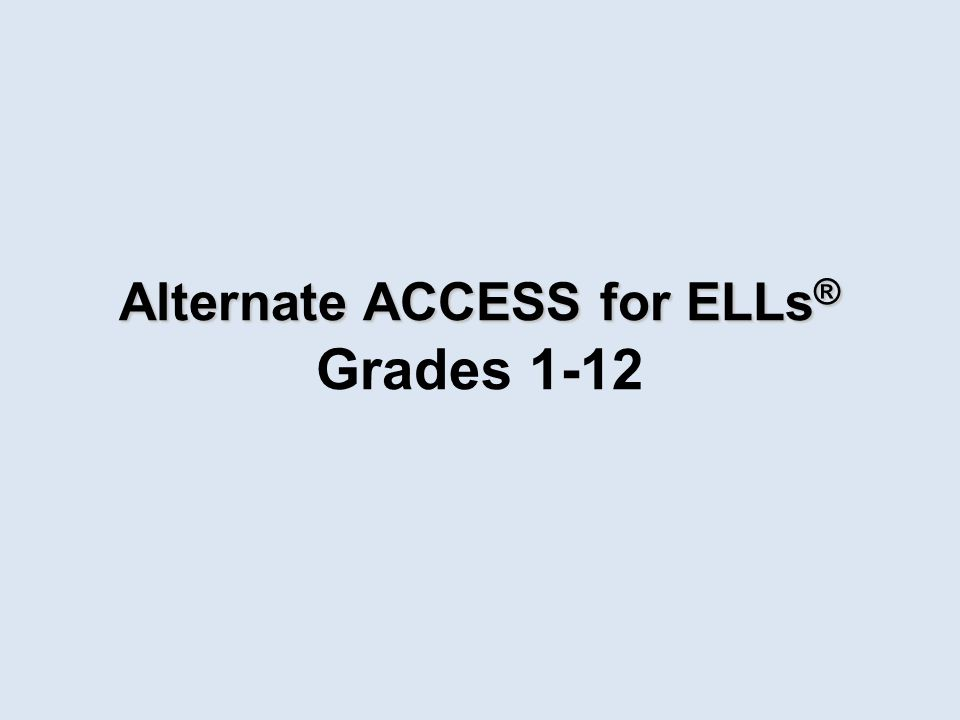 Alternate ACCESS for ELLs ® Alternate ACCESS for ELLs ® Grades 1-12