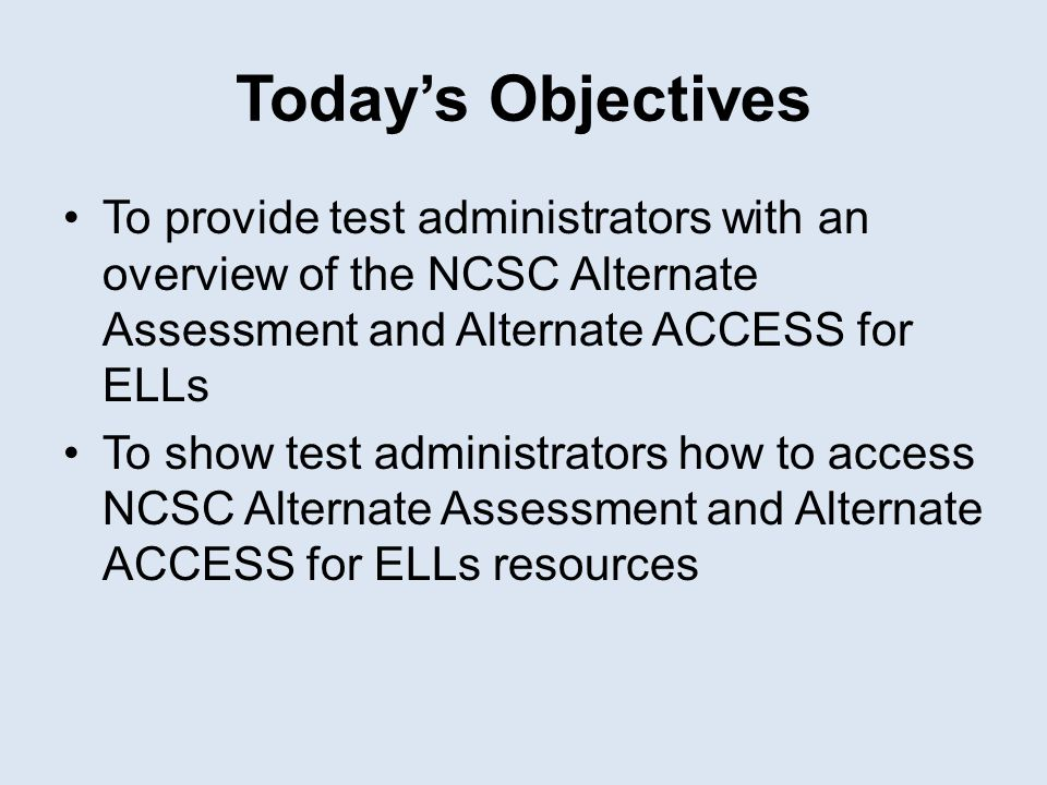 Today's Objectives To provide test administrators with an overview of the NCSC Alternate Assessment and Alternate ACCESS for ELLs To show test adminis