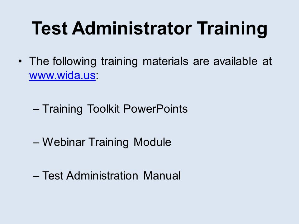 Test Administrator Training The following training materials are available at www.wida.us: www.wida.us –Training Toolkit PowerPoints –Webinar Training