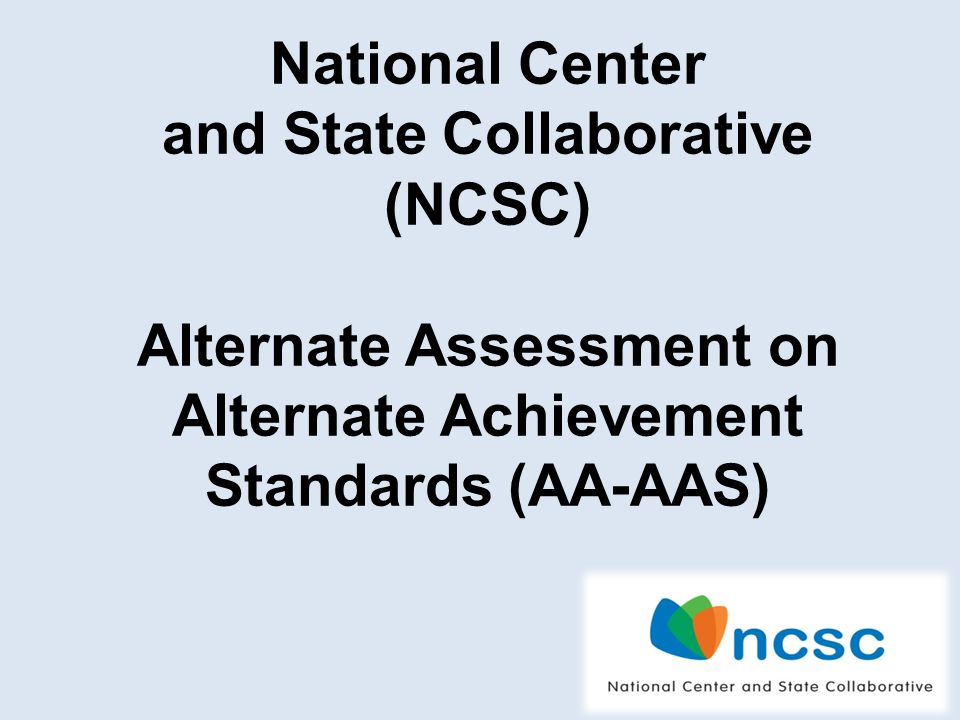 4 National Center and State Collaborative (NCSC) Alternate Assessment on Alternate Achievement Standards (AA-AAS)