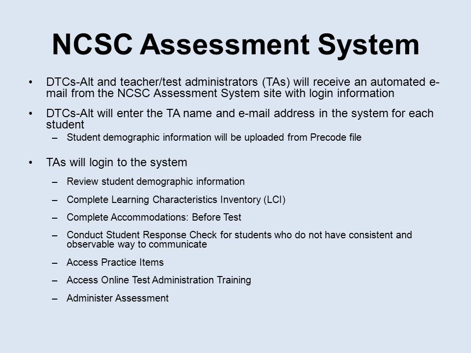 NCSC Assessment System DTCs-Alt and teacher/test administrators (TAs) will receive an automated e- mail from the NCSC Assessment System site with logi