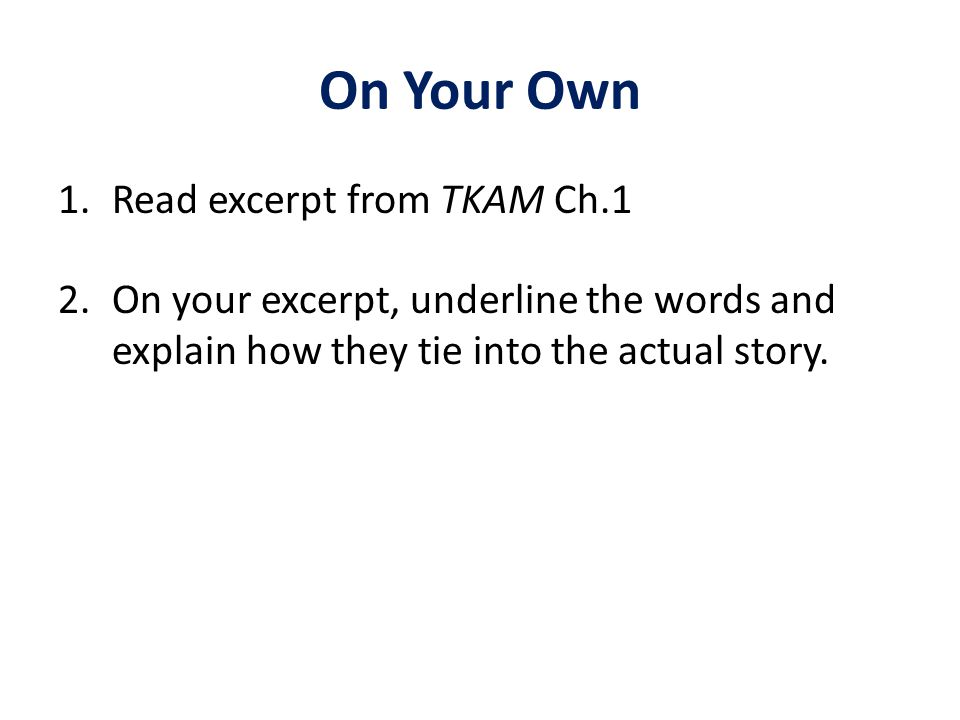 On Your Own 1.Read excerpt from TKAM Ch.1 2.On your excerpt, underline the words and explain how they tie into the actual story.