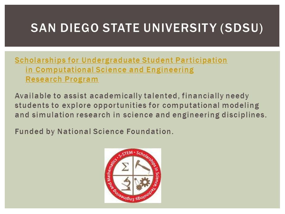 Scholarships for Undergraduate Student Participation in Computational Science and Engineering Research Program Available to assist academically talented, financially needy students to explore opportunities for computational modeling and simulation research in science and engineering disciplines.