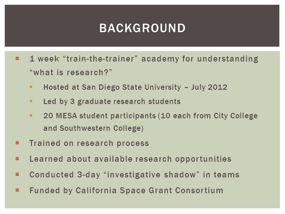  1 week train-the-trainer academy for understanding what is research  Hosted at San Diego State University – July 2012  Led by 3 graduate research students  20 MESA student participants (10 each from City College and Southwestern College)  Trained on research process  Learned about available research opportunities  Conducted 3-day investigative shadow in teams  Funded by California Space Grant Consortium BACKGROUND