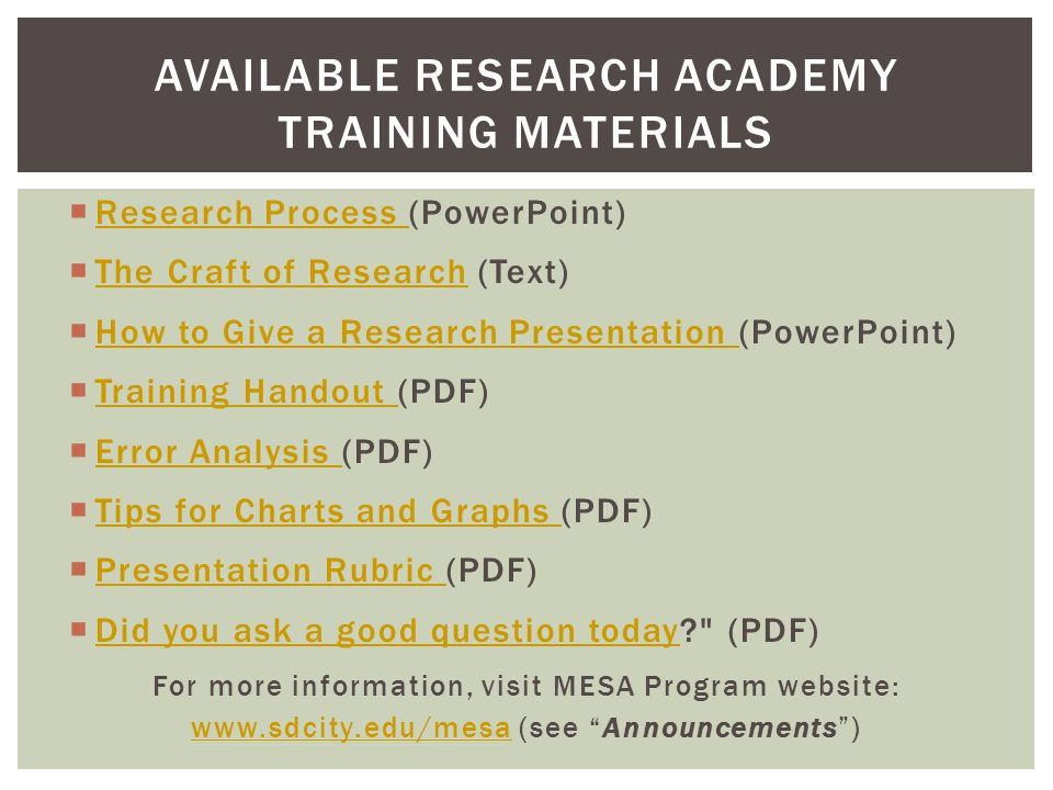  Research Process (PowerPoint) Research Process  The Craft of Research (Text) The Craft of Research  How to Give a Research Presentation (PowerPoint) How to Give a Research Presentation  Training Handout (PDF) Training Handout  Error Analysis (PDF) Error Analysis  Tips for Charts and Graphs (PDF) Tips for Charts and Graphs  Presentation Rubric (PDF) Presentation Rubric  Did you ask a good question today? (PDF) Did you ask a good question today For more information, visit MESA Program website: www.sdcity.edu/mesawww.sdcity.edu/mesa (see Announcements ) AVAILABLE RESEARCH ACADEMY TRAINING MATERIALS