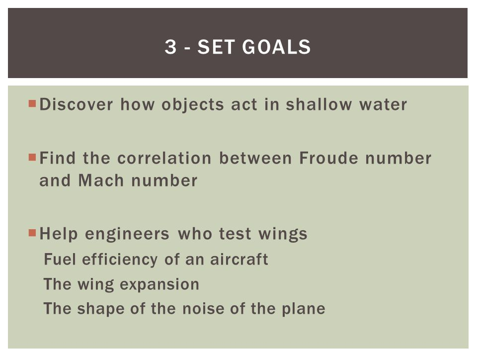  Discover how objects act in shallow water  Find the correlation between Froude number and Mach number  Help engineers who test wings Fuel efficiency of an aircraft The wing expansion The shape of the noise of the plane 3 - SET GOALS
