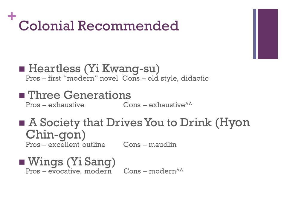+ Colonial Recommended Heartless (Yi Kwang-su) Pros – first modern novel Cons – old style, didactic Three Generations Pros – exhaustive Cons – exhaustive^^ A Society that Drives You to Drink (Hyon Chin-gon) Pros – excellent outline Cons – maudlin Wings (Yi Sang) Pros – evocative, modern Cons – modern^^