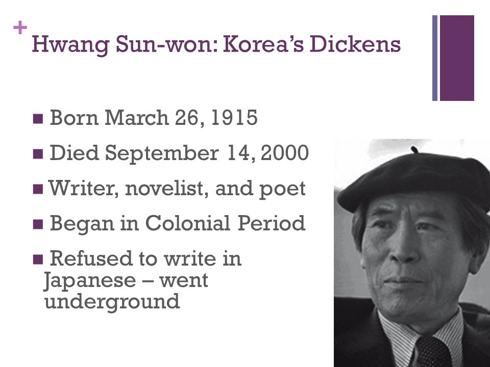 + Hwang Sun-won: Korea's Dickens Born March 26, 1915 Died September 14, 2000 Writer, novelist, and poet Began in Colonial Period Refused to write in Japanese – went underground