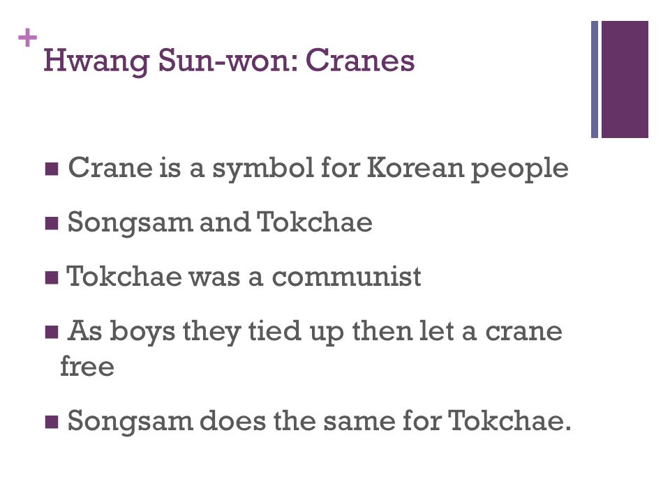 + Hwang Sun-won: Cranes Crane is a symbol for Korean people Songsam and Tokchae Tokchae was a communist As boys they tied up then let a crane free Songsam does the same for Tokchae.