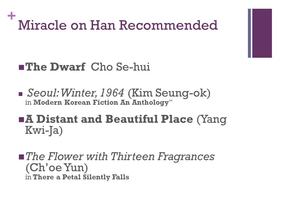 + Miracle on Han Recommended The Dwarf Cho Se-hui Seoul: Winter, 1964 (Kim Seung-ok) in Modern Korean Fiction An Anthology A Distant and Beautiful Place (Yang Kwi-Ja) The Flower with Thirteen Fragrances (Ch'oe Yun) in There a Petal Silently Falls