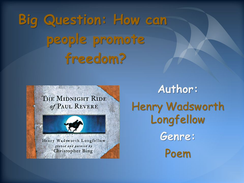 Author: Henry Wadsworth Longfellow Genre:Poem Big Question: How can people promote freedom