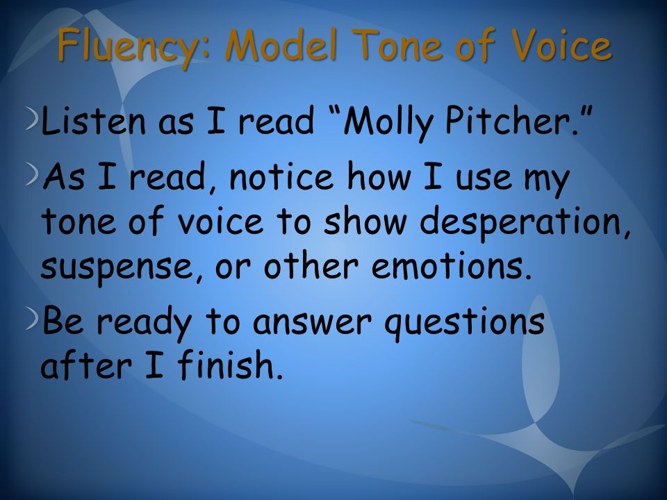 Fluency: Model Tone of Voice Listen as I read Molly Pitcher. As I read, notice how I use my tone of voice to show desperation, suspense, or other emotions.