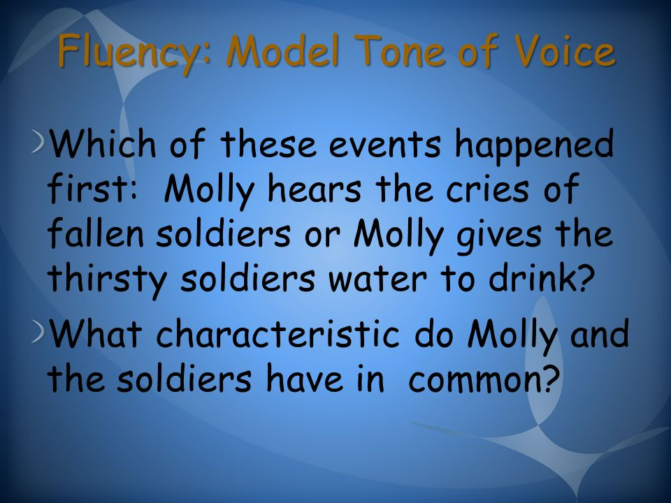 Fluency: Model Tone of Voice Which of these events happened first: Molly hears the cries of fallen soldiers or Molly gives the thirsty soldiers water to drink.