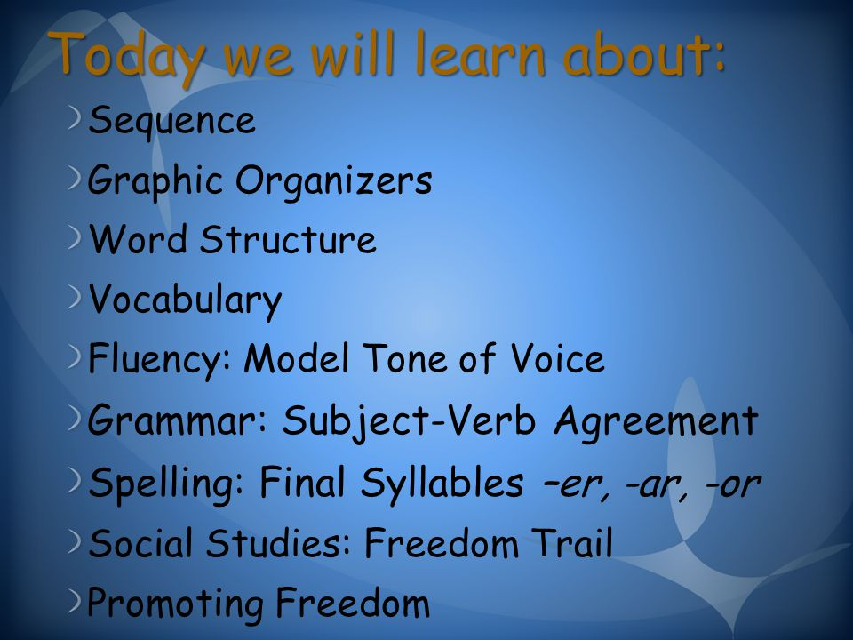 Today we will learn about: Sequence Graphic Organizers Word Structure Vocabulary Fluency: Model Tone of Voice Grammar: Subject-Verb Agreement Spelling: Final Syllables –er, -ar, -or Social Studies: Freedom Trail Promoting Freedom