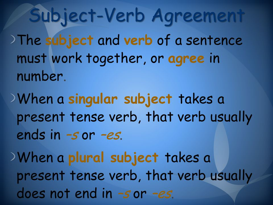 Subject-Verb Agreement The subject and verb of a sentence must work together, or agree in number.