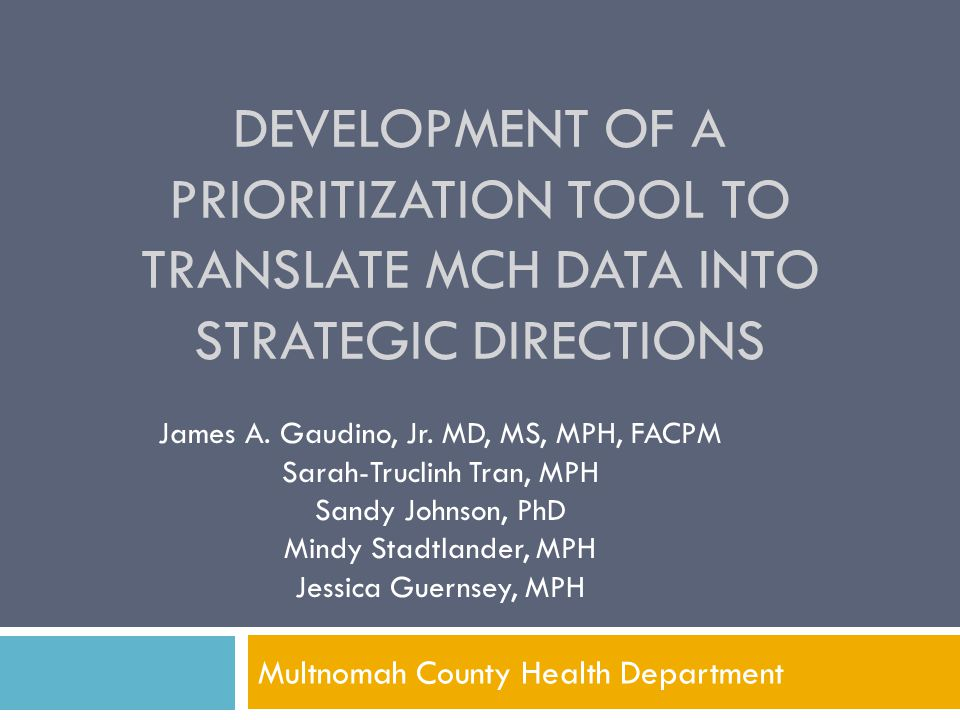 DEVELOPMENT OF A PRIORITIZATION TOOL TO TRANSLATE MCH DATA INTO STRATEGIC DIRECTIONS Multnomah County Health Department James A. Gaudino, Jr. MD, MS,