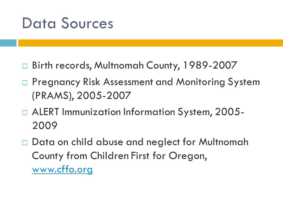 Data Sources  Birth records, Multnomah County, 1989-2007  Pregnancy Risk Assessment and Monitoring System (PRAMS), 2005-2007  ALERT Immunization In