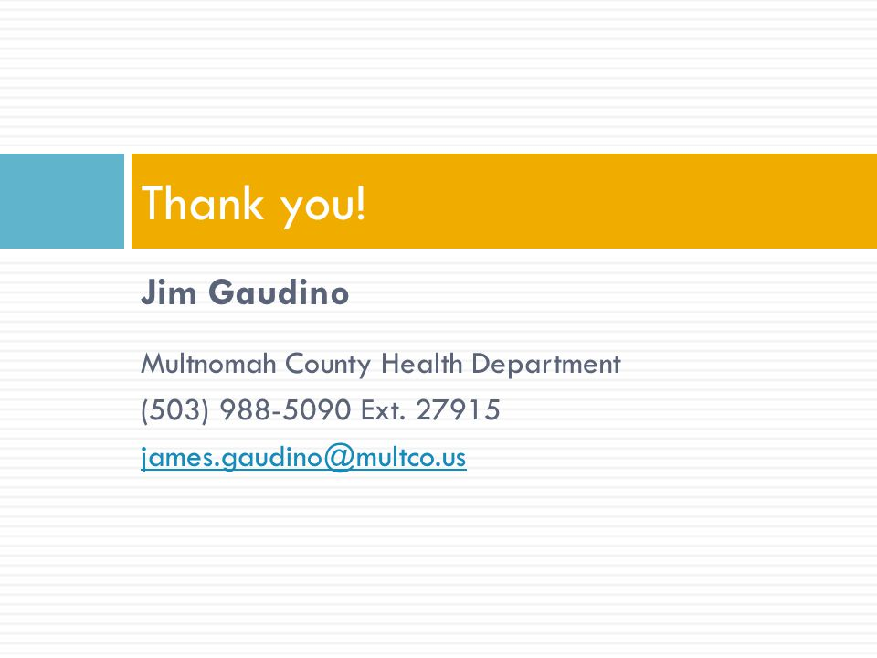 Jim Gaudino Multnomah County Health Department (503) 988-5090 Ext. 27915 james.gaudino@multco.us Thank you!