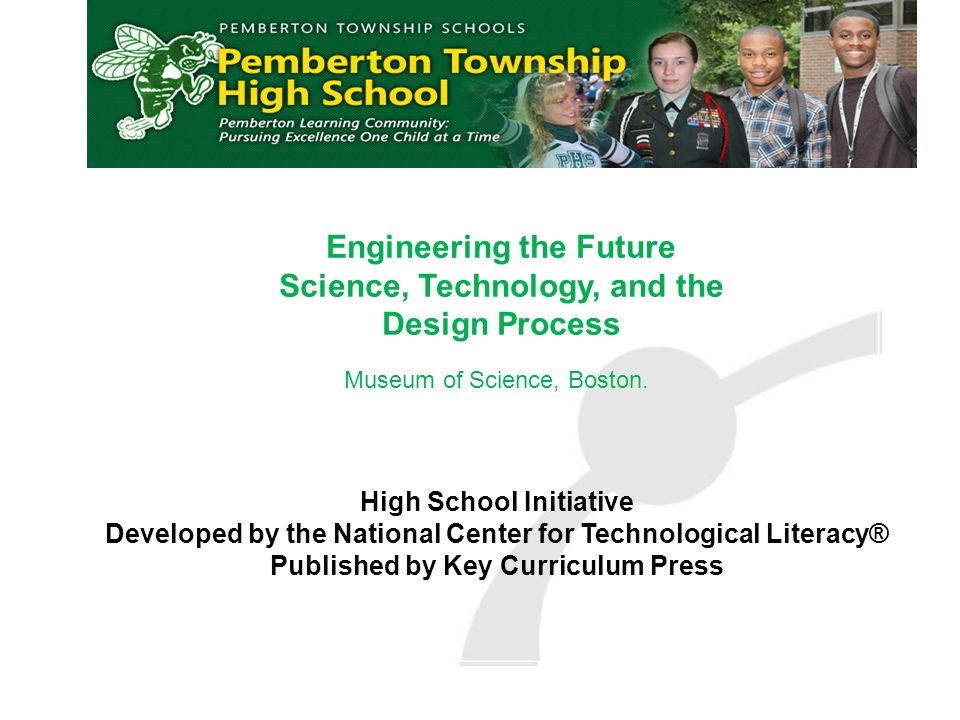 Engineering the Future Science, Technology, and the Design Process High School Initiative Developed by the National Center for Technological Literacy® Published by Key Curriculum Press Museum of Science, Boston.