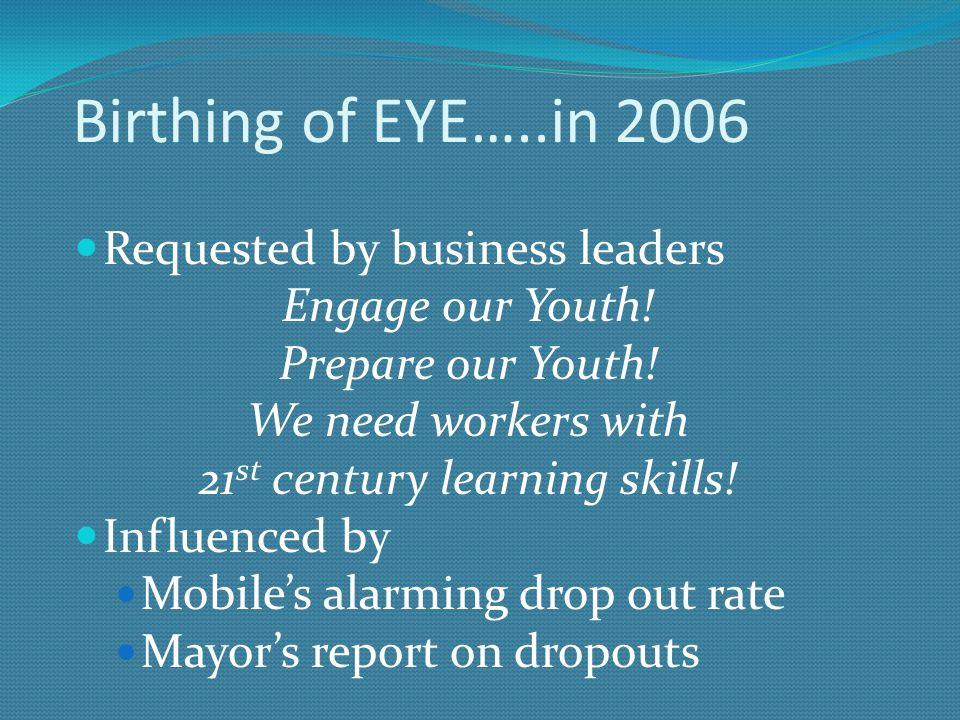Birthing of EYE…..in 2006 Requested by business leaders Engage our Youth.
