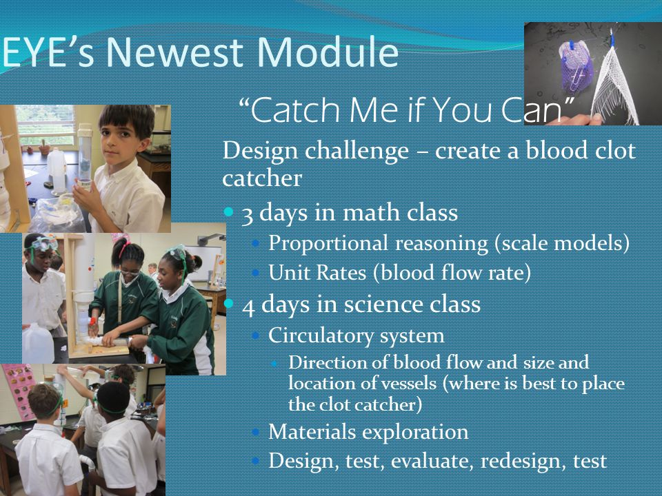 EYE's Newest Module Catch Me if You Can Design challenge – create a blood clot catcher 3 days in math class Proportional reasoning (scale models) Unit Rates (blood flow rate) 4 days in science class Circulatory system Direction of blood flow and size and location of vessels (where is best to place the clot catcher) Materials exploration Design, test, evaluate, redesign, test