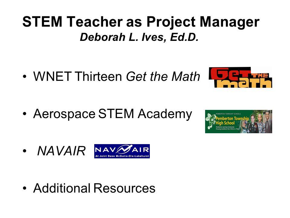 WNET Thirteen Get the Math Aerospace STEM Academy NAVAIR Additional Resources STEM Teacher as Project Manager Deborah L.
