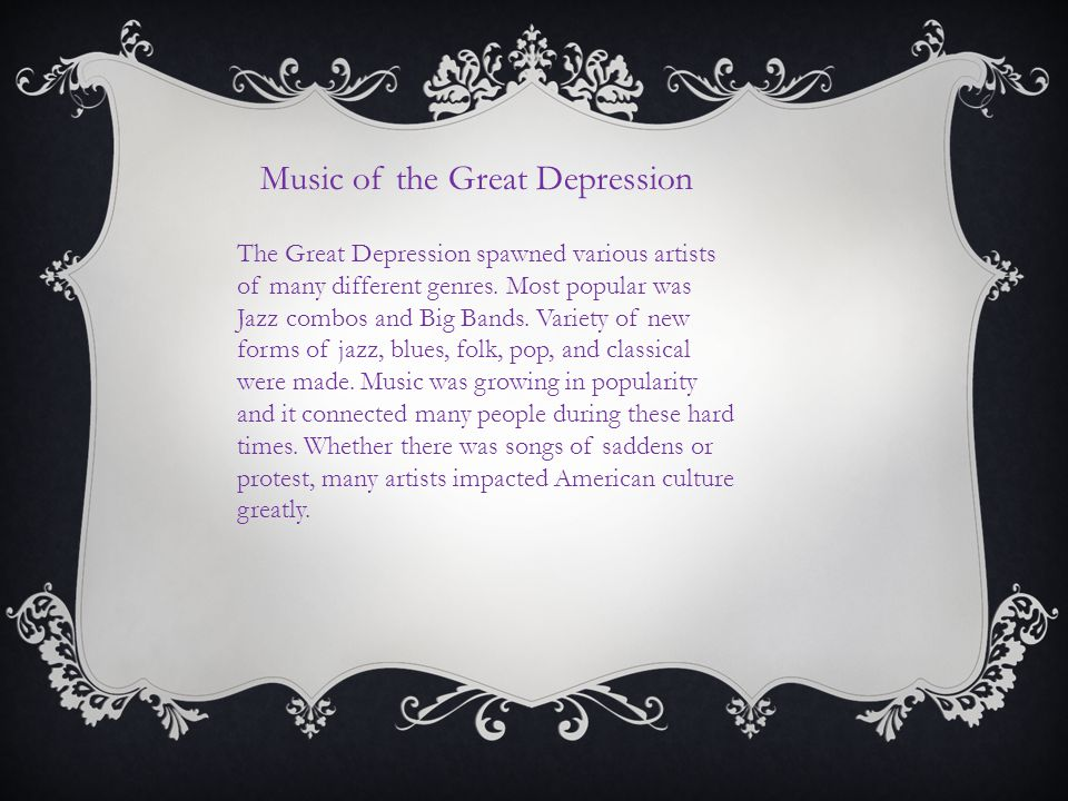 Music of the Great Depression The Great Depression spawned various artists of many different genres. Most popular was Jazz combos and Big Bands. Varie