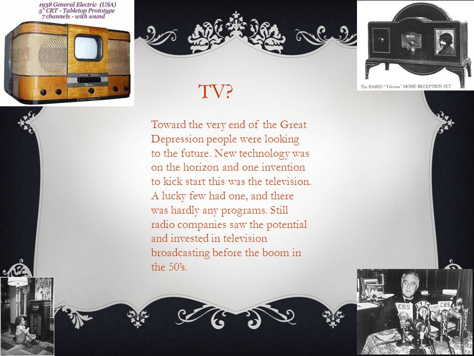 TV? Toward the very end of the Great Depression people were looking to the future. New technology was on the horizon and one invention to kick start t