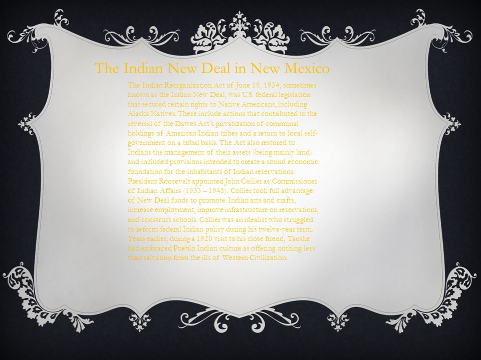 The Indian New Deal in New Mexico The Indian Reorganization Act of June 18, 1934, sometimes known as the Indian New Deal, was U.S. federal legislation