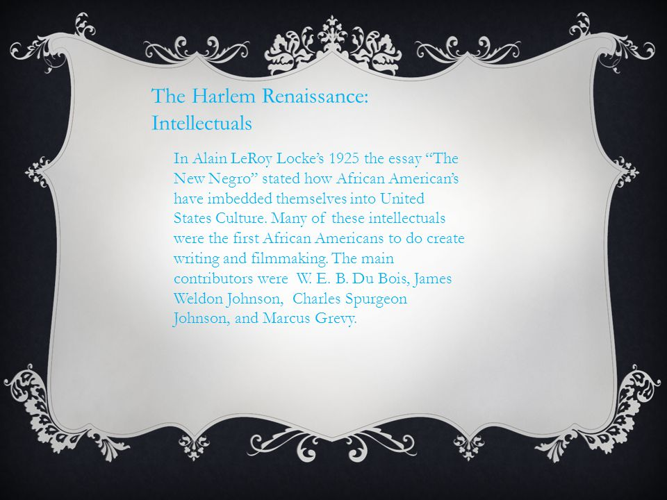 """The Harlem Renaissance: Intellectuals In Alain LeRoy Locke's 1925 the essay """"The New Negro"""" stated how African American's have imbedded themselves int"""