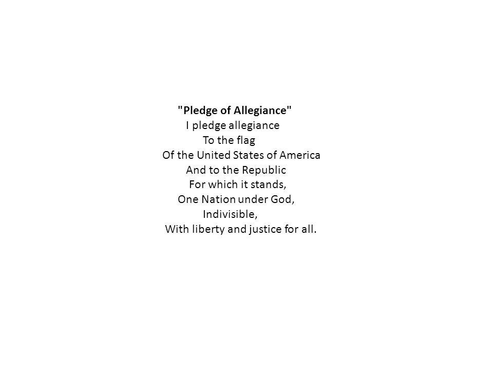 Pledge of Allegiance I pledge allegiance To the flag Of the United States of America And to the Republic For which it stands, One Nation under God, Indivisible, With liberty and justice for all.