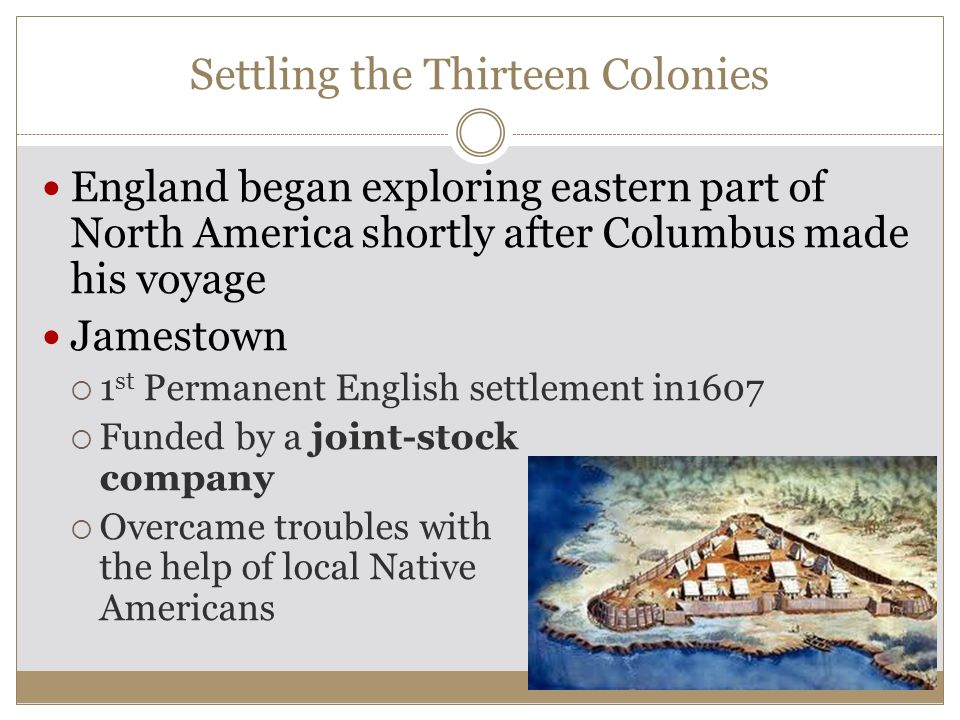Settling the Thirteen Colonies England began exploring eastern part of North America shortly after Columbus made his voyage Jamestown  1 st Permanent English settlement in1607  Funded by a joint-stock company  Overcame troubles with the help of local Native Americans