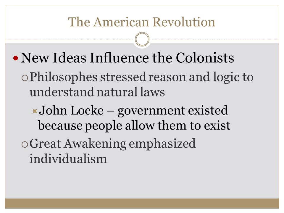 The American Revolution New Ideas Influence the Colonists  Philosophes stressed reason and logic to understand natural laws  John Locke – government existed because people allow them to exist  Great Awakening emphasized individualism
